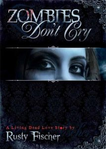 Zombies Don't Cry: A Living Dead Love Story by Rusty Fischer